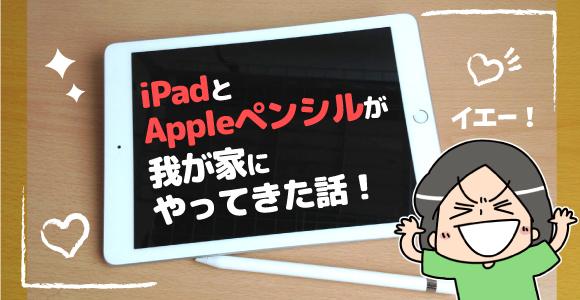 iPadとAppleペンシルが我が家にやってきた話